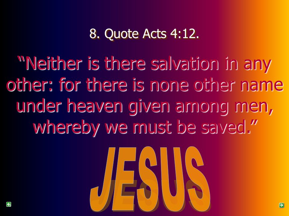8. Quote Acts 4:12. Neither is there salvation in any other: for there is none other name under heaven given among men, whereby we must be saved.