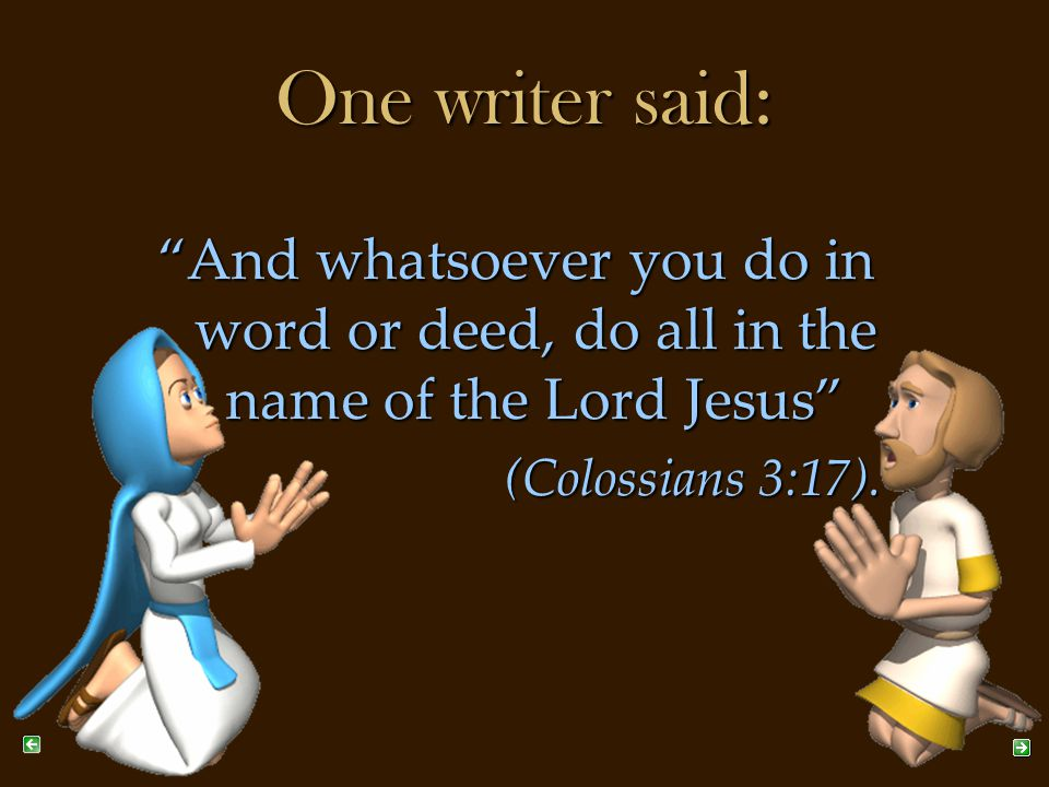 One writer said: And whatsoever you do in word or deed, do all in the name of the Lord Jesus (Colossians 3:17).