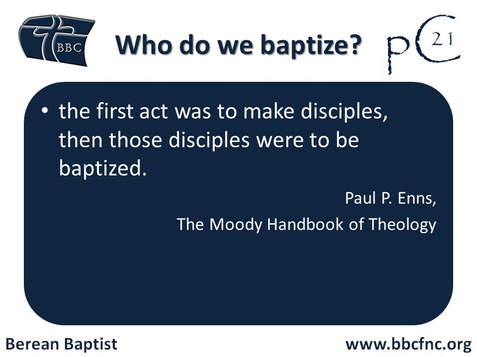 Who do we baptize the first act was to make disciples, then those disciples were to be baptized. Paul P. Enns,