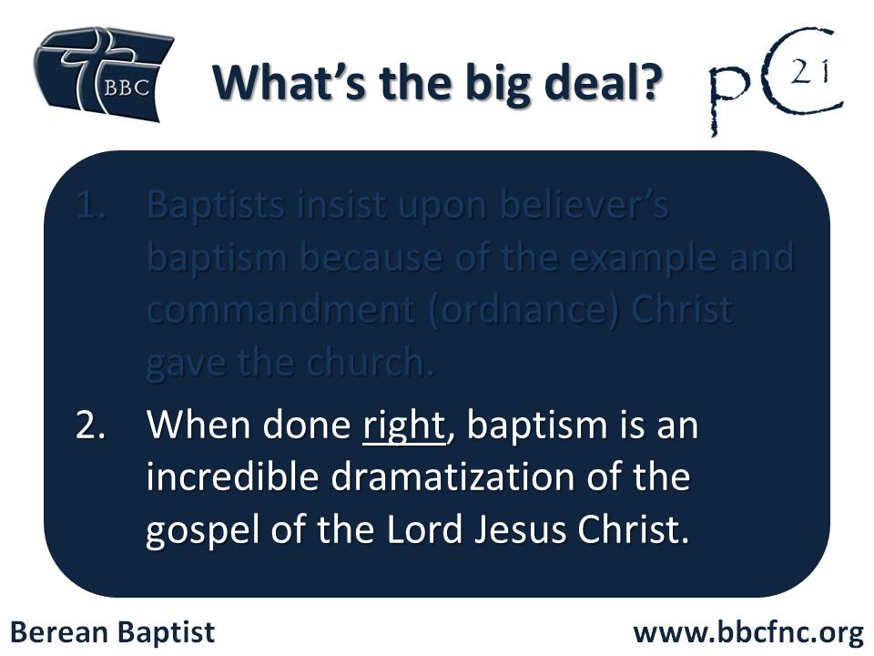 What's the big deal Baptists insist upon believer's baptism because of the example and commandment (ordnance) Christ gave the church.