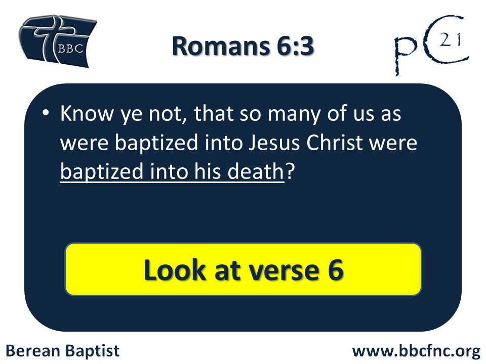 Romans 6:3 Know ye not, that so many of us as were baptized into Jesus Christ were baptized into his death