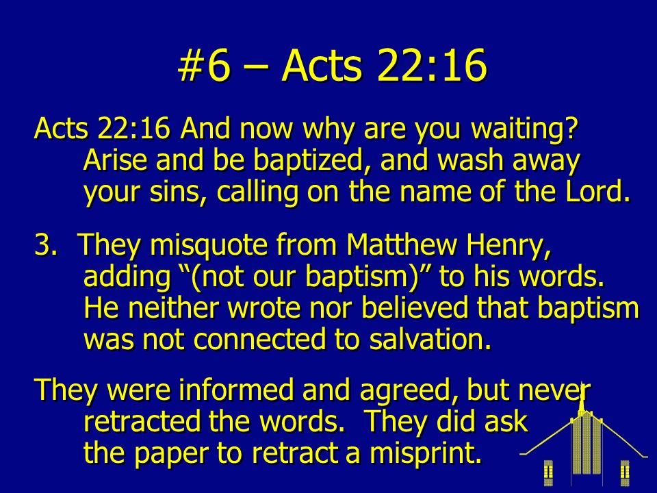 #6 – Acts 22:16 Acts 22:16 And now why are you waiting Arise and be baptized, and wash away your sins, calling on the name of the Lord.