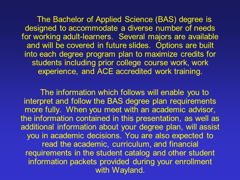 The Bachelor of Applied Science (BAS) degree is designed to accommodate a diverse number of needs for working adult-learners. Several majors are available and will be covered in future slides. Options are built into each degree program plan to maximize credits for students including prior college course work, work experience, and ACE accredited work training.