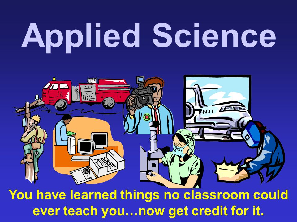 Applied Science You have learned things no classroom could ever teach you…now get credit for it.