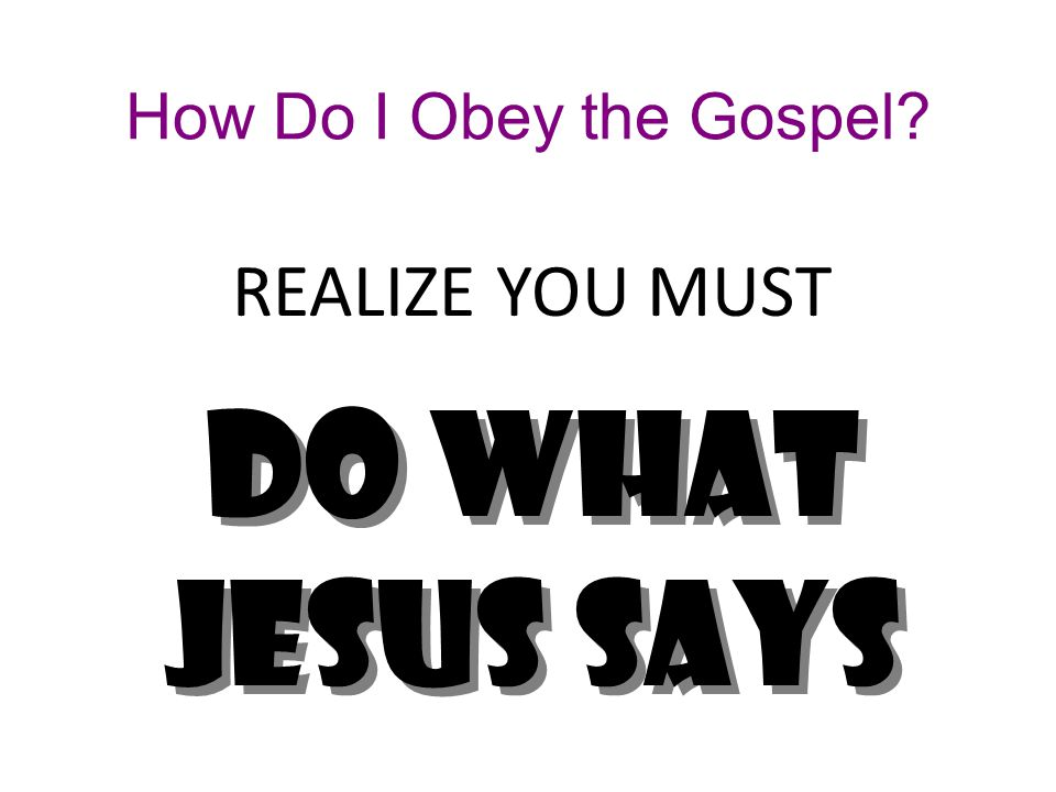How Do I Obey the Gospel REALIZE YOU MUST Do what JESUS says