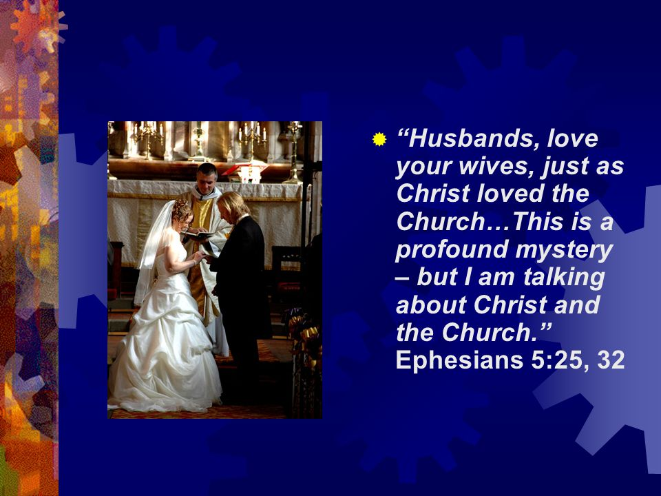 Husbands, love your wives, just as Christ loved the Church…This is a profound mystery – but I am talking about Christ and the Church. Ephesians 5:25, 32