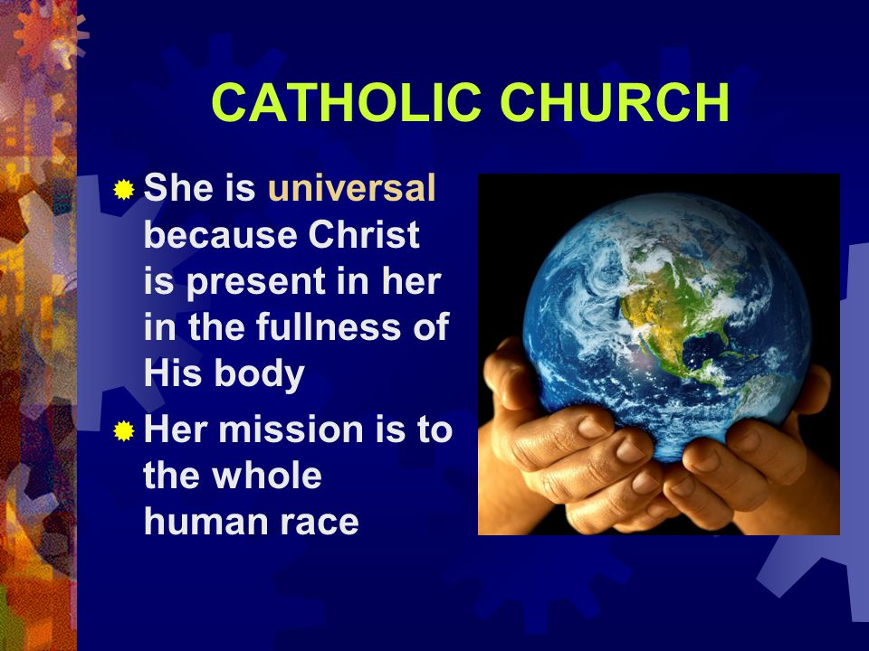CATHOLIC CHURCH She is universal because Christ is present in her in the fullness of His body.
