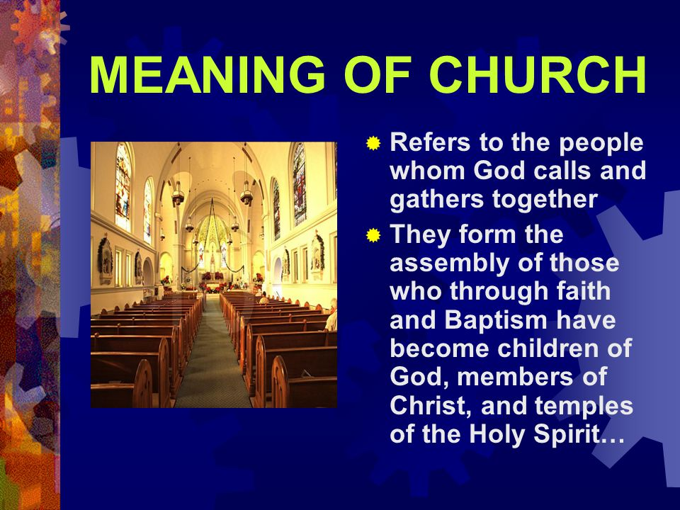 MEANING OF CHURCH Refers to the people whom God calls and gathers together.