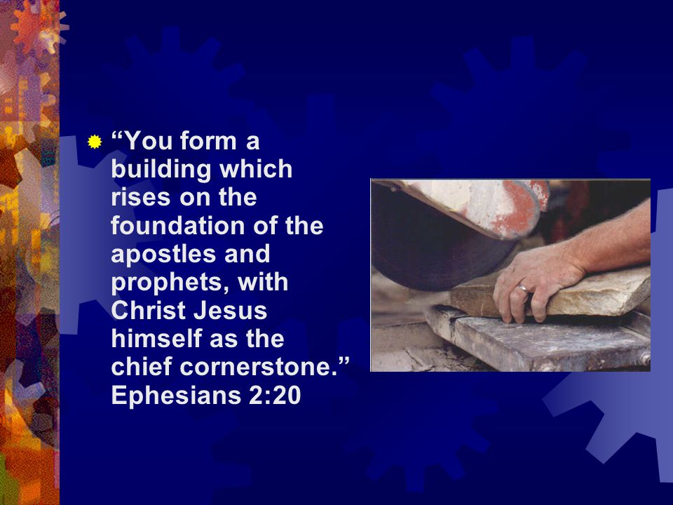 You form a building which rises on the foundation of the apostles and prophets, with Christ Jesus himself as the chief cornerstone. Ephesians 2:20