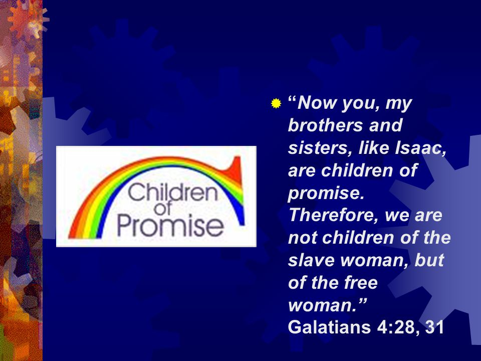 Now you, my brothers and sisters, like Isaac, are children of promise