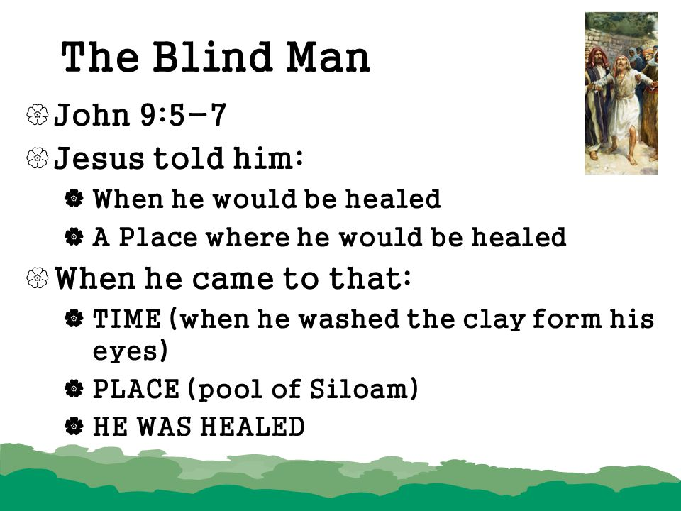 The Blind Man John 9:5-7 Jesus told him: When he came to that: