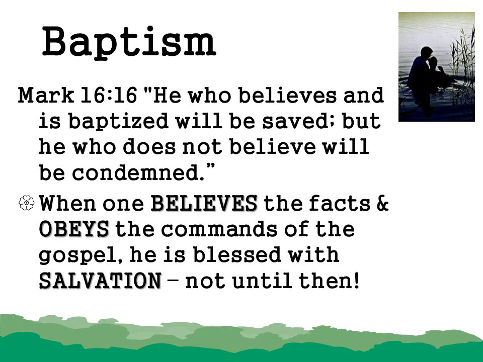 Baptism Mark 16:16 He who believes and is baptized will be saved; but he who does not believe will be condemned.