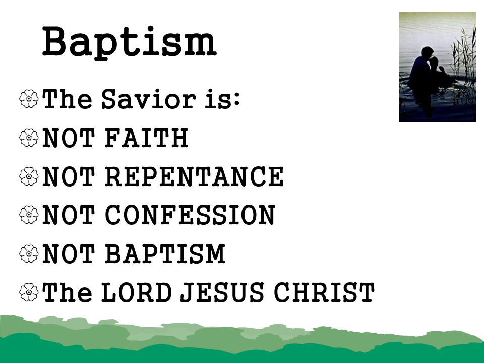 Baptism The Savior is: NOT FAITH NOT REPENTANCE NOT CONFESSION