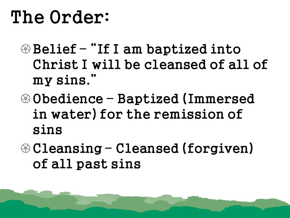 The Order: Belief – If I am baptized into Christ I will be cleansed of all of my sins.