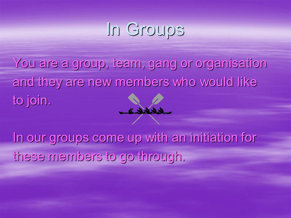 In Groups You are a group, team, gang or organisation