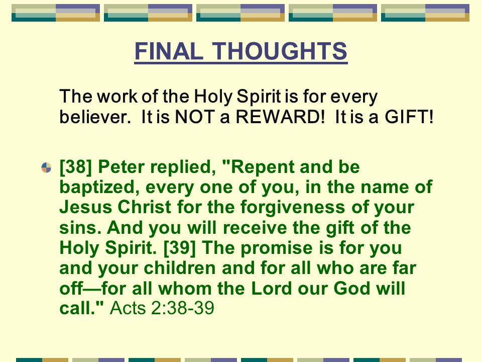 FINAL THOUGHTS The work of the Holy Spirit is for every believer. It is NOT a REWARD! It is a GIFT!