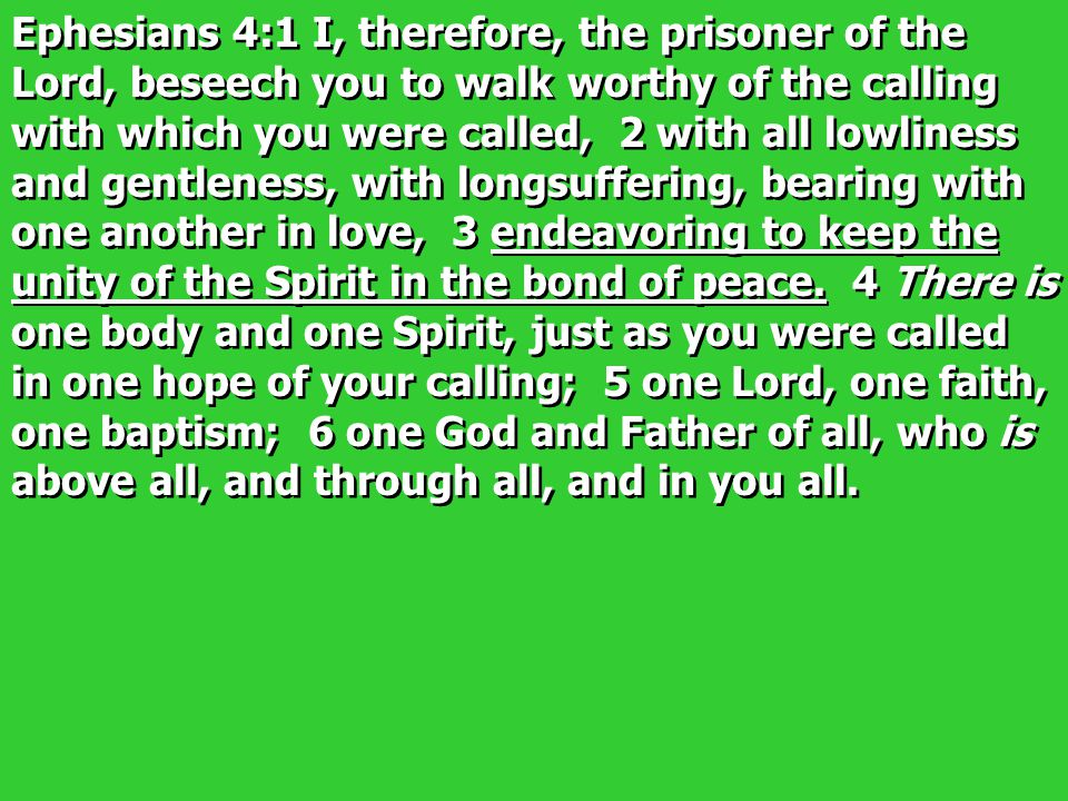 Ephesians 4:1 I, therefore, the prisoner of the Lord, beseech you to walk worthy of the calling with which you were called, 2 with all lowliness and gentleness, with longsuffering, bearing with one another in love, 3 endeavoring to keep the unity of the Spirit in the bond of peace.