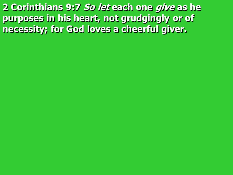 2 Corinthians 9:7 So let each one give as he purposes in his heart, not grudgingly or of necessity; for God loves a cheerful giver.