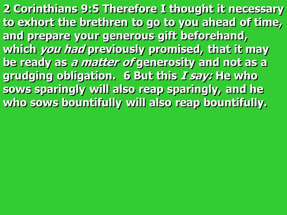 2 Corinthians 9:5 Therefore I thought it necessary to exhort the brethren to go to you ahead of time, and prepare your generous gift beforehand, which you had previously promised, that it may be ready as a matter of generosity and not as a grudging obligation.