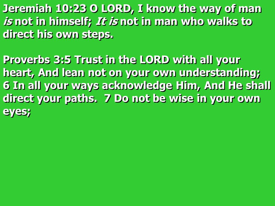 Jeremiah 10:23 O LORD, I know the way of man is not in himself; It is not in man who walks to direct his own steps.