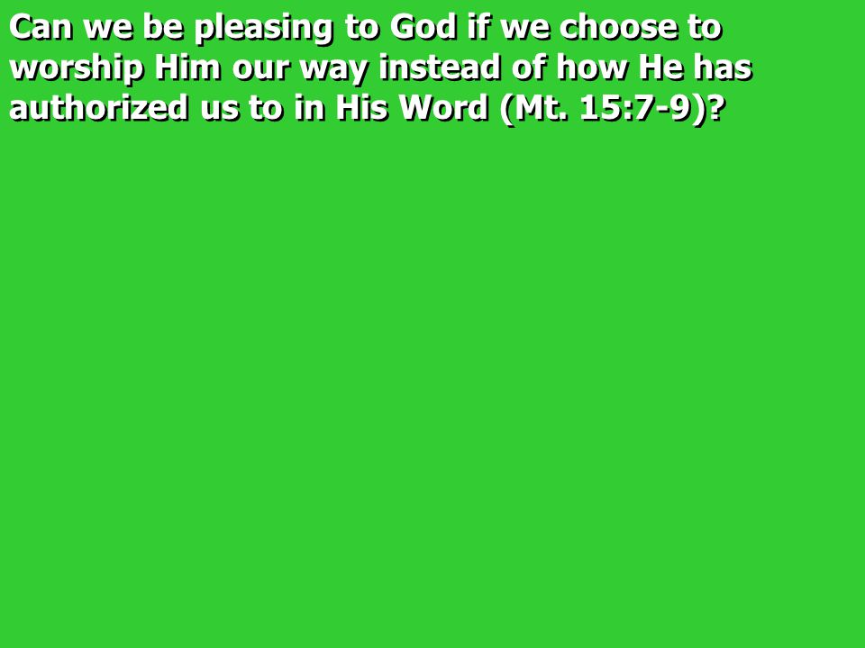 Can we be pleasing to God if we choose to worship Him our way instead of how He has authorized us to in His Word (Mt.