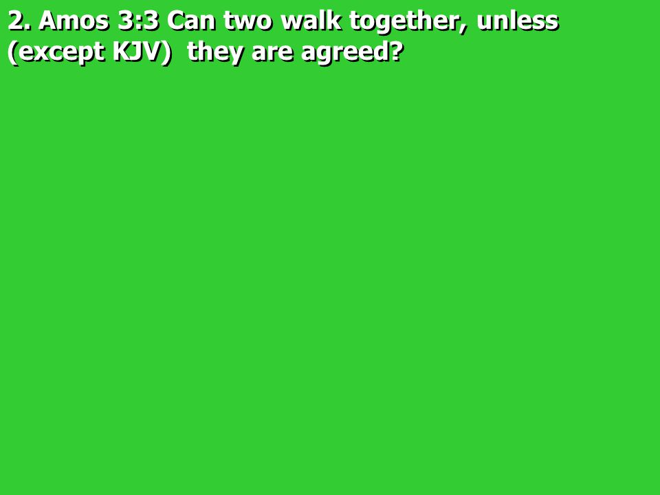 2. Amos 3:3 Can two walk together, unless (except KJV) they are agreed