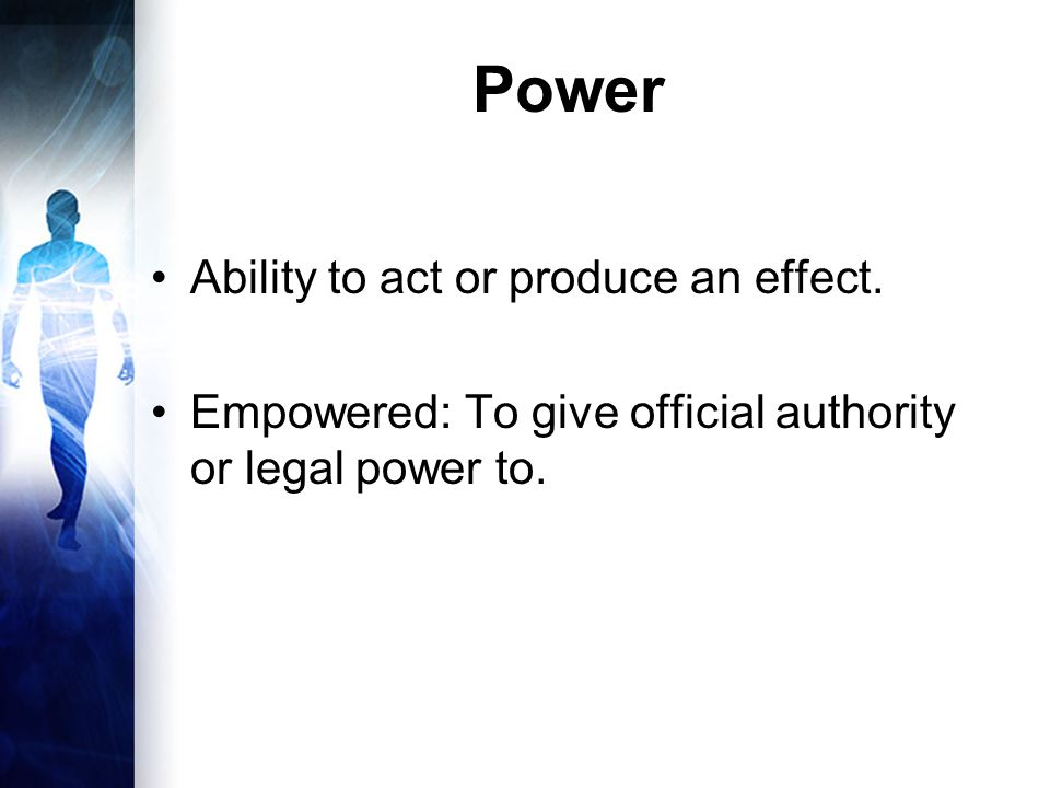 Power Ability to act or produce an effect.