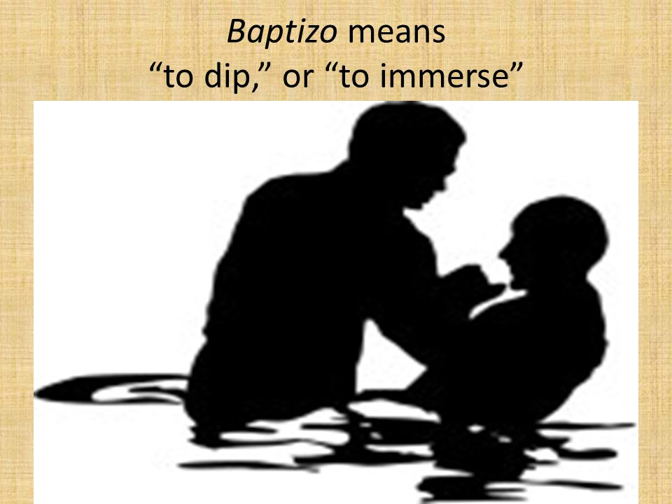 Baptizo means to dip, or to immerse