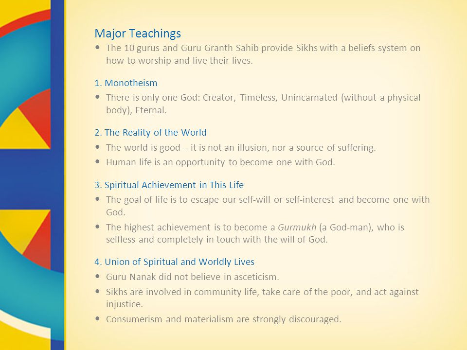 Major Teachings The 10 gurus and Guru Granth Sahib provide Sikhs with a beliefs system on how to worship and live their lives.