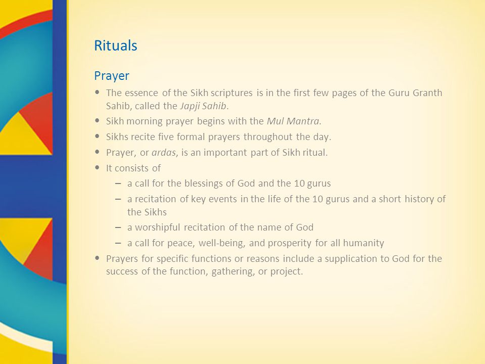Rituals Prayer. The essence of the Sikh scriptures is in the first few pages of the Guru Granth Sahib, called the Japji Sahib.