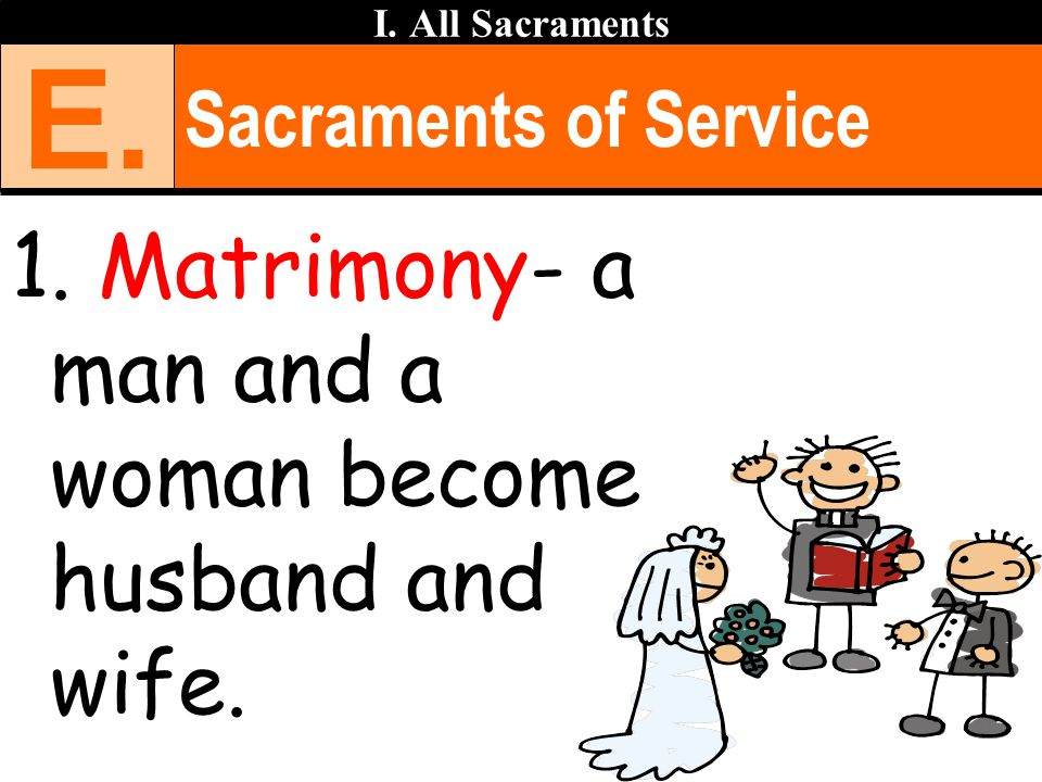 E. Matrimony- a man and a woman become husband and wife.