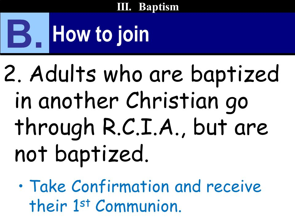 III. Baptism B. How to join. 2. Adults who are baptized in another Christian go through R.C.I.A., but are not baptized.