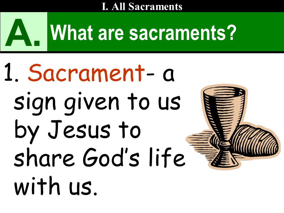 A. Sacrament- a sign given to us by Jesus to share God's life with us.