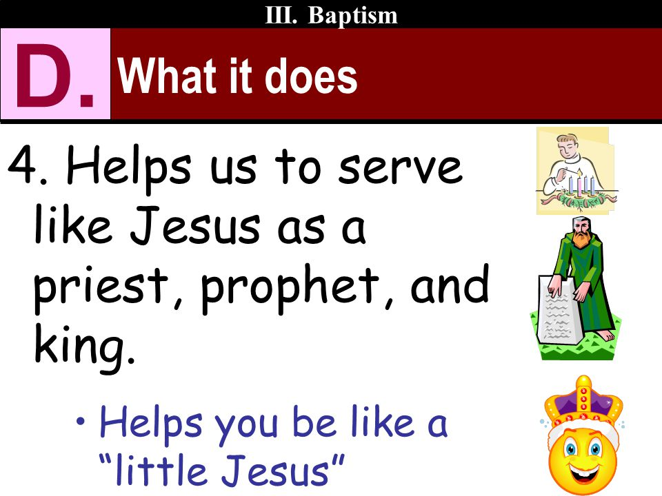 III. Baptism D. What it does. 4. Helps us to serve like Jesus as a priest, prophet, and king.