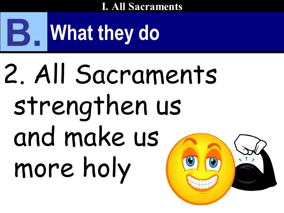 B. 2. All Sacraments strengthen us and make us more holy What they do