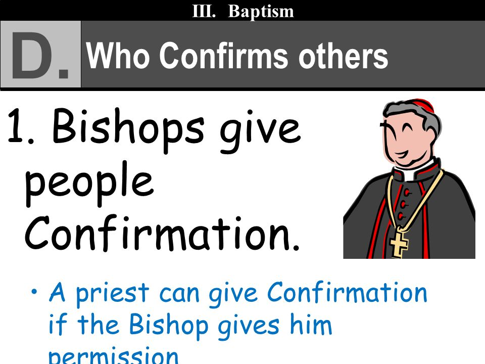 D. 1. Bishops give people Confirmation. Who Confirms others