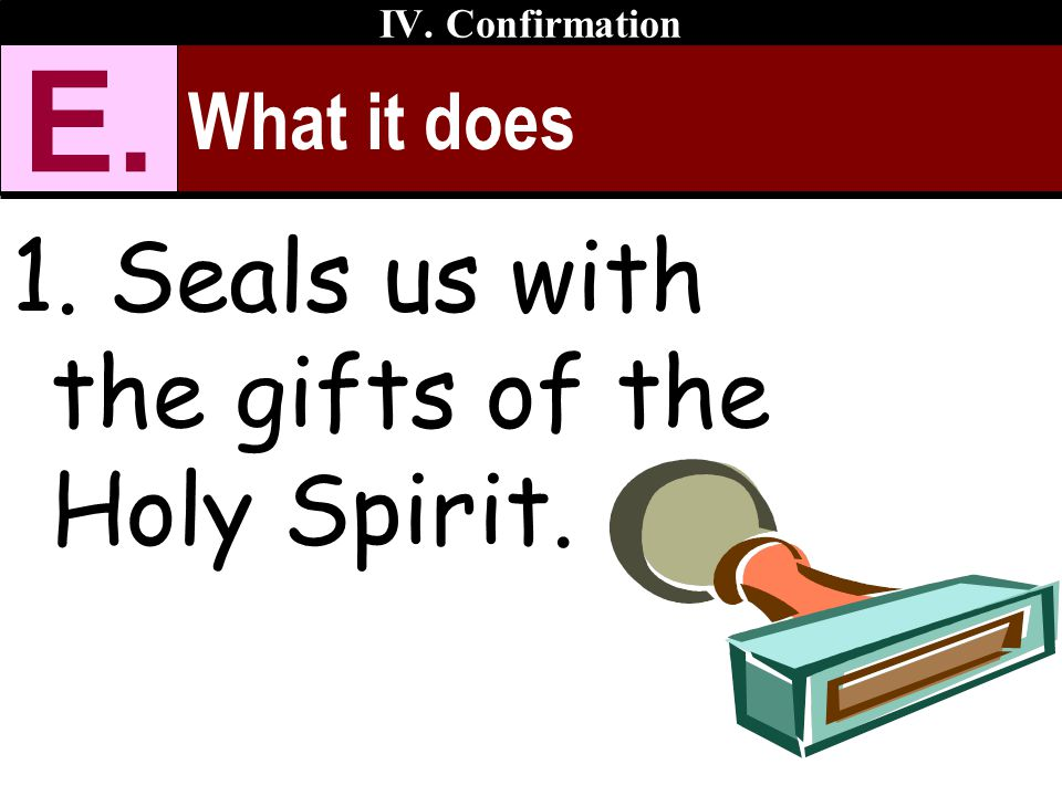 E. Seals us with the gifts of the Holy Spirit. What it does