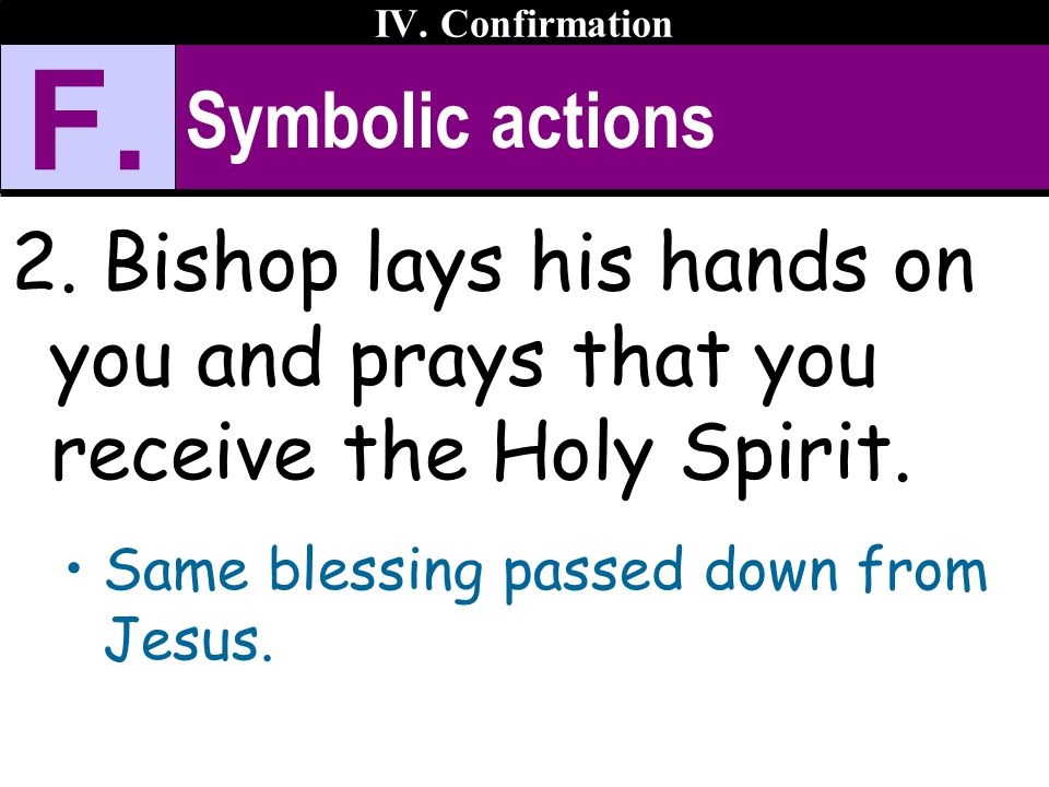 IV. Confirmation F. Symbolic actions. Bishop lays his hands on you and prays that you receive the Holy Spirit.