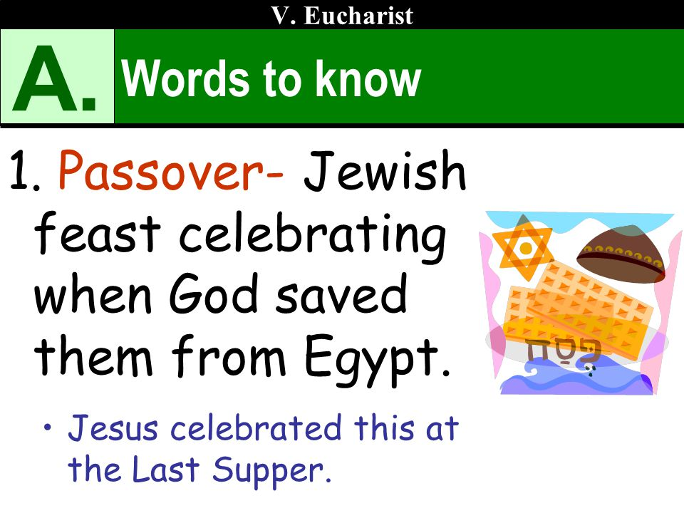 V. Eucharist A. Words to know. Passover- Jewish feast celebrating when God saved them from Egypt.