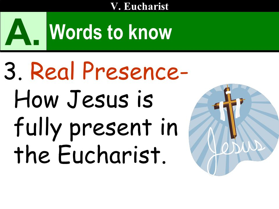 A. 3. Real Presence- How Jesus is fully present in the Eucharist.