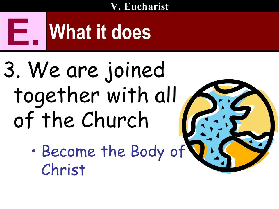 E. What it does 3. We are joined together with all of the Church