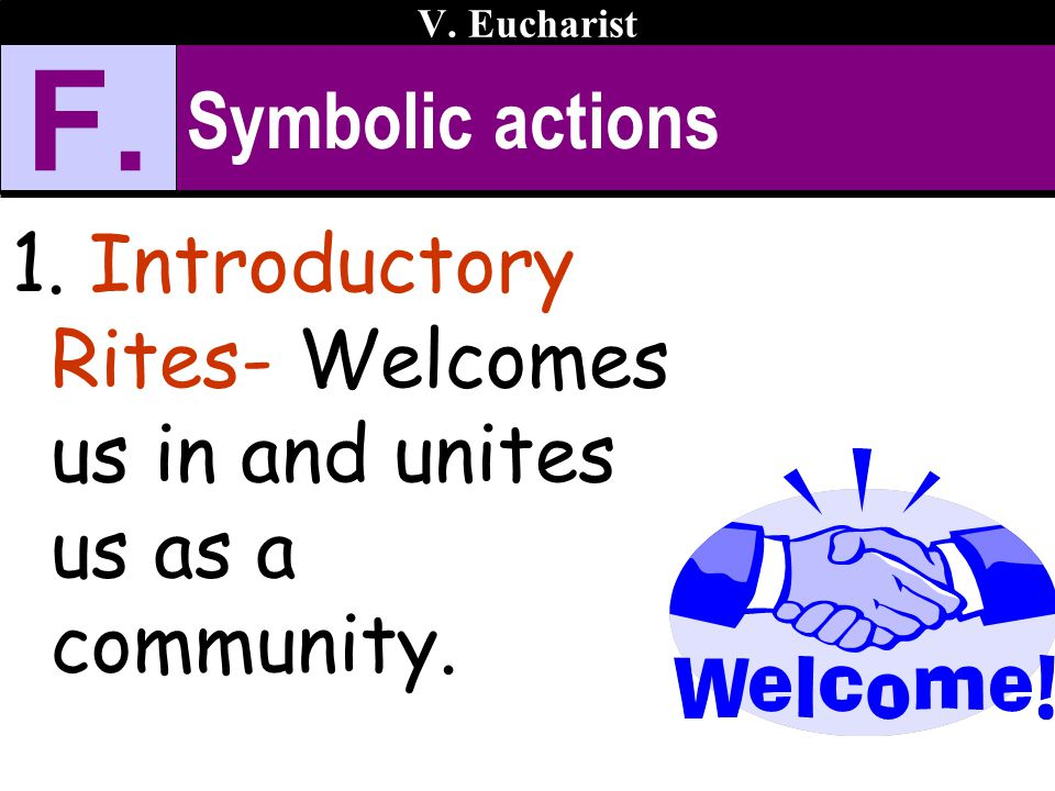 V. Eucharist F. Symbolic actions Introductory Rites- Welcomes us in and unites us as a community.