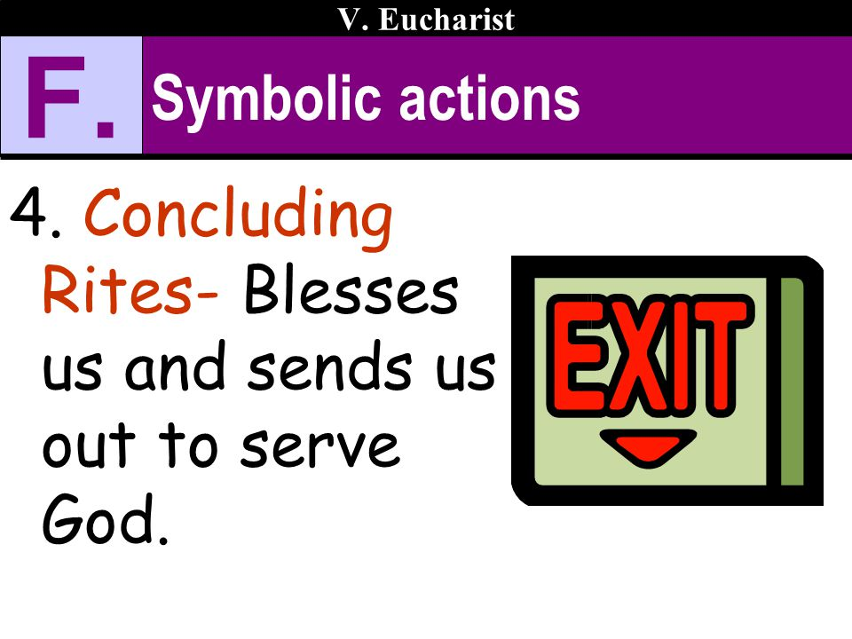 V. Eucharist F. Symbolic actions 4. Concluding Rites- Blesses us and sends us out to serve God.