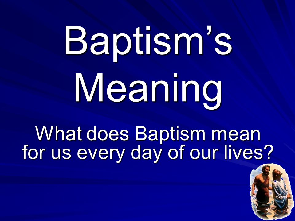 What does Baptism mean for us every day of our lives