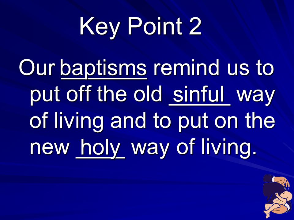 Key Point 2 Our _______ remind us to put off the old _____ way of living and to put on the new ____ way of living.