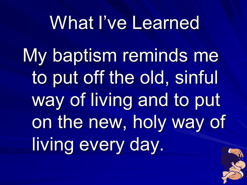 What I've Learned My baptism reminds me to put off the old, sinful way of living and to put on the new, holy way of living every day.
