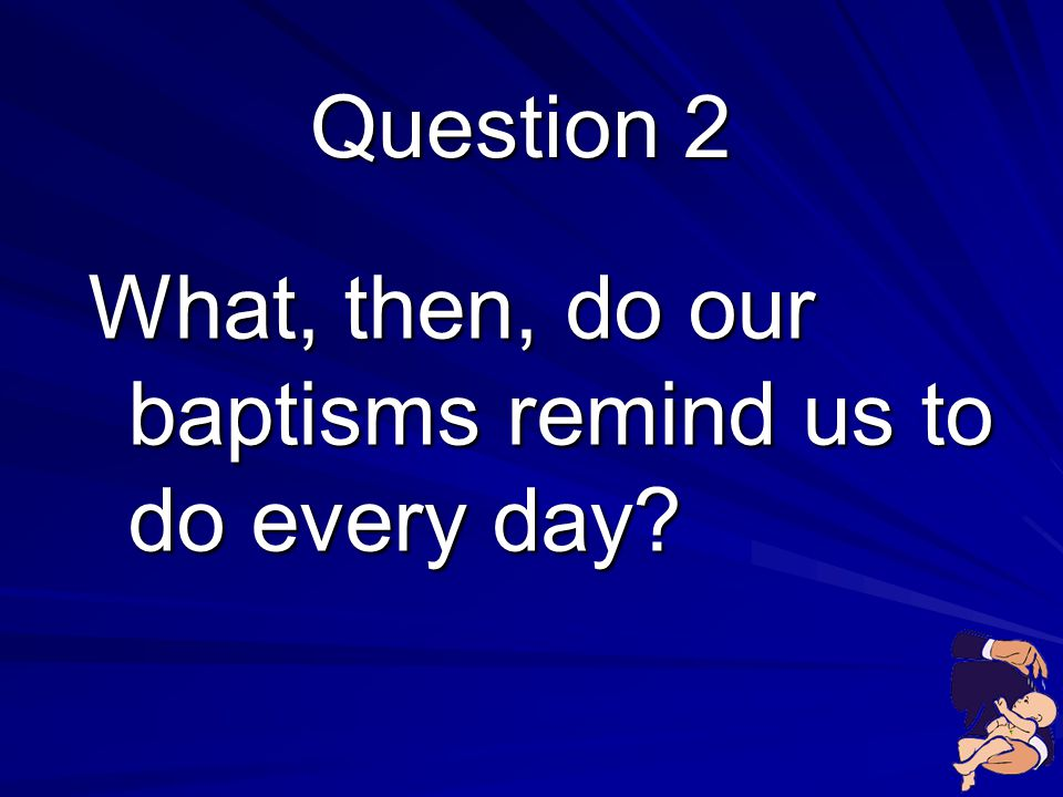 What, then, do our baptisms remind us to do every day