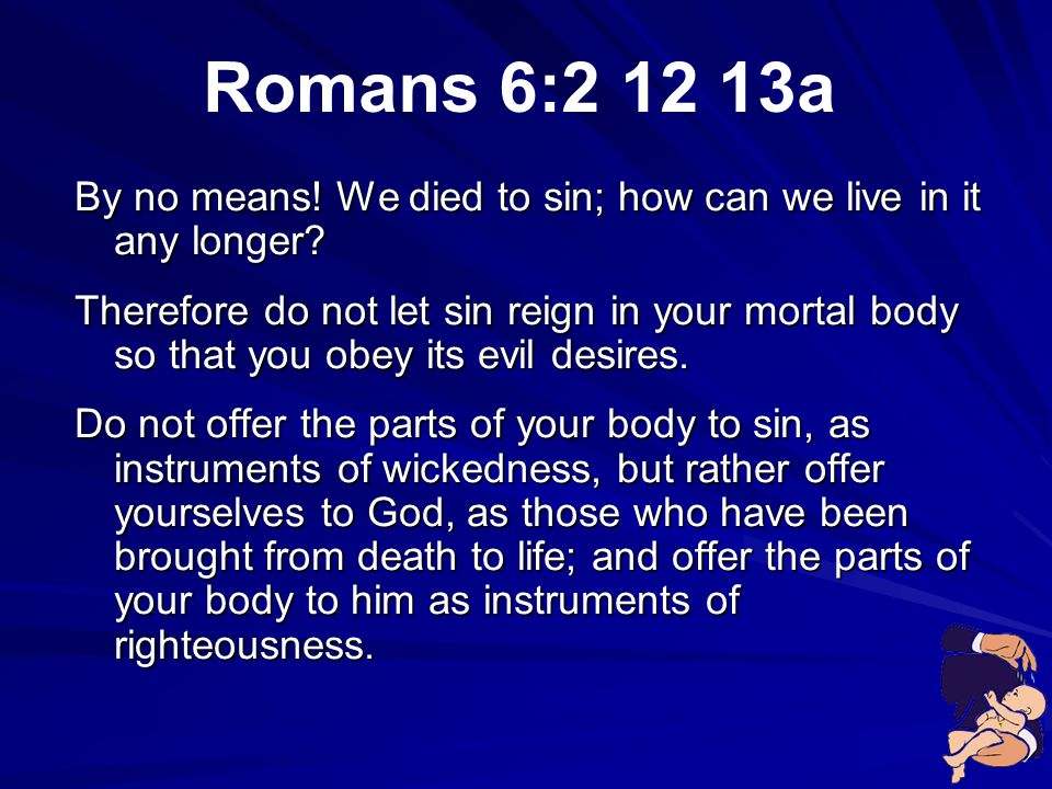 Romans 6:2 12 13a By no means! We died to sin; how can we live in it any longer