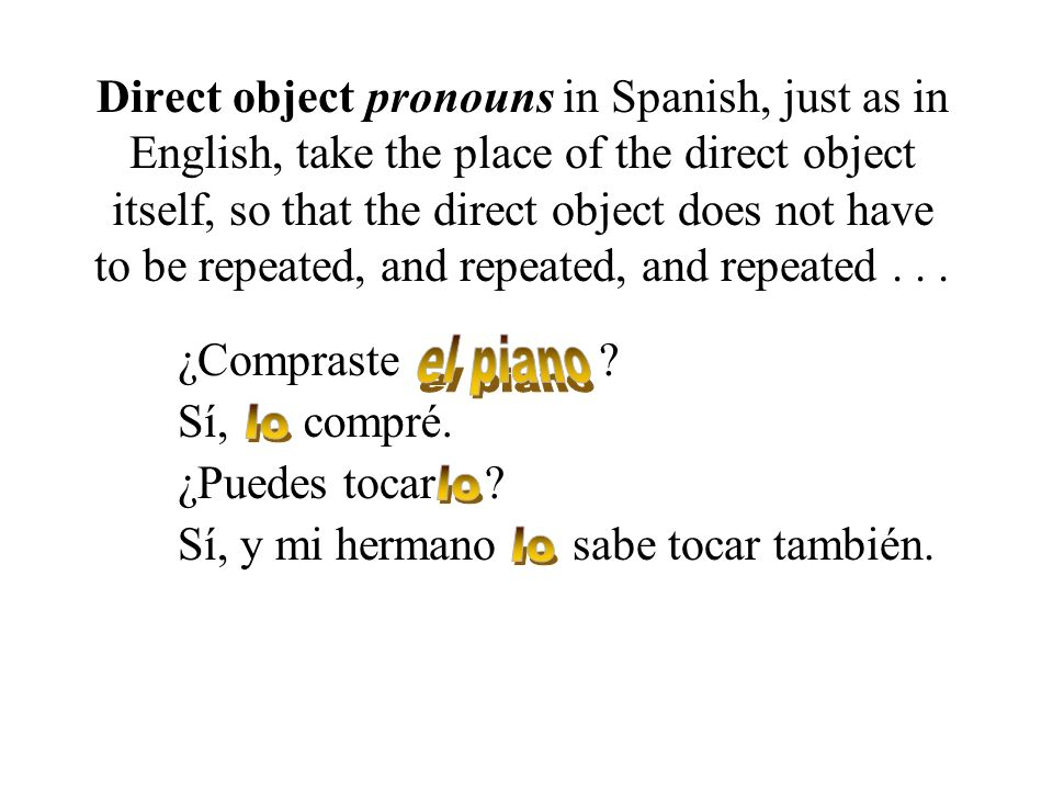 Direct object pronouns in Spanish, just as in English, take the place of the direct object itself, so that the direct object does not have to be repeated, and repeated, and repeated . . .