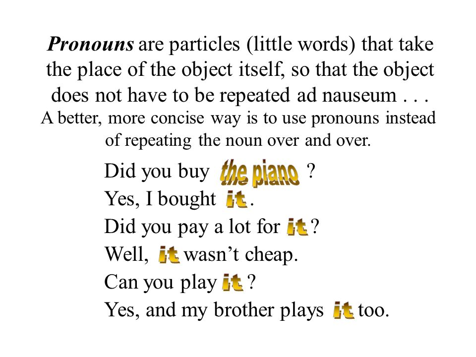 Pronouns are particles (little words) that take the place of the object itself, so that the object does not have to be repeated ad nauseum . . .